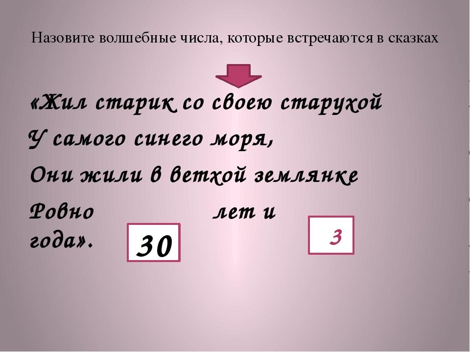Назовите волшебные числа, которые встречаются в сказках «Жил старик со своею...