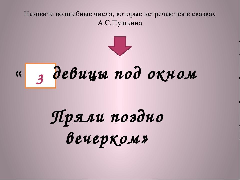 Назовите волшебные числа, которые встречаются в сказках А.С.Пушкина « девицы...