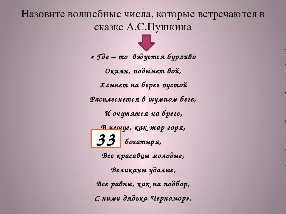Назовите волшебные числа, которые встречаются в сказке А.С.Пушкина « Где – то...
