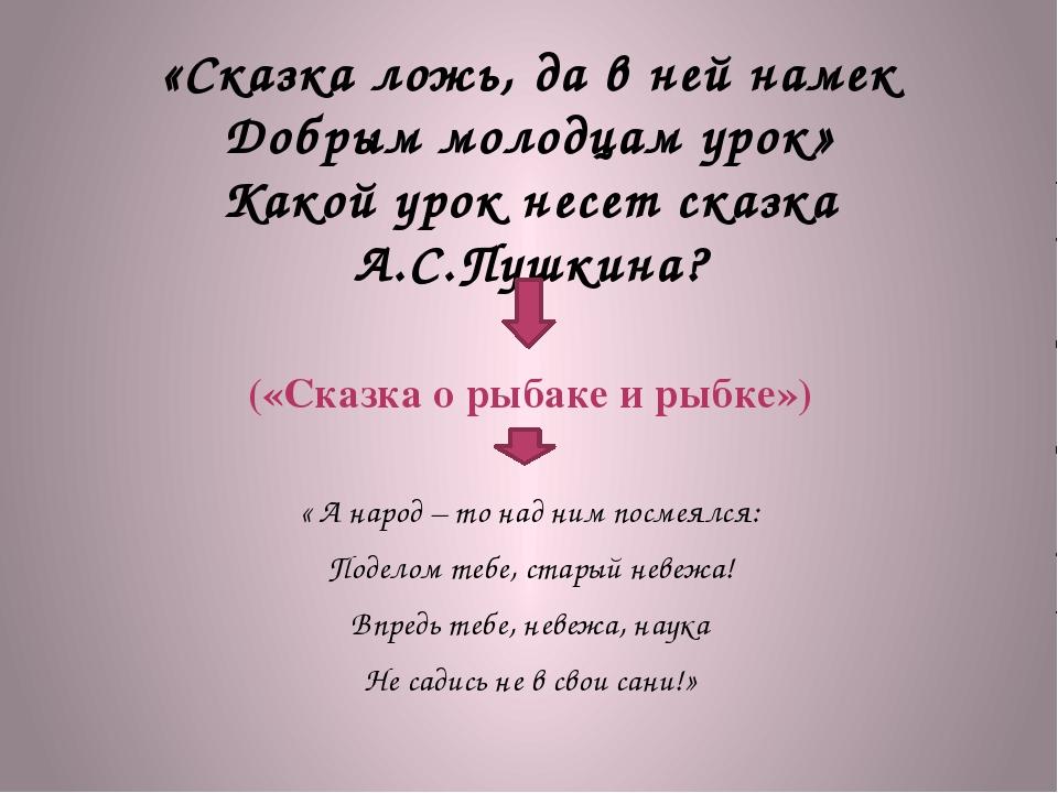 «Сказка ложь, да в ней намек Добрым молодцам урок» Какой урок несет сказка А....