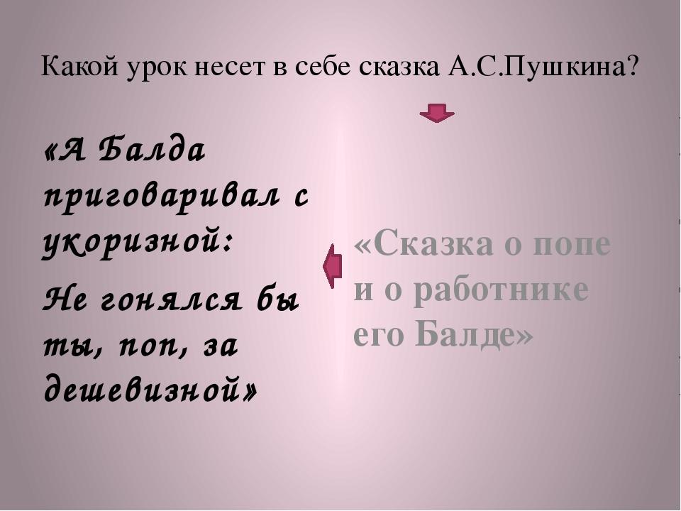 Какой урок несет в себе сказка А.С.Пушкина? «А Балда приговаривал с укоризной...