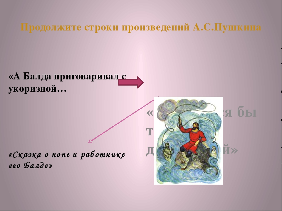Продолжите строки произведений А.С.Пушкина «А Балда приговаривал с укоризной…...