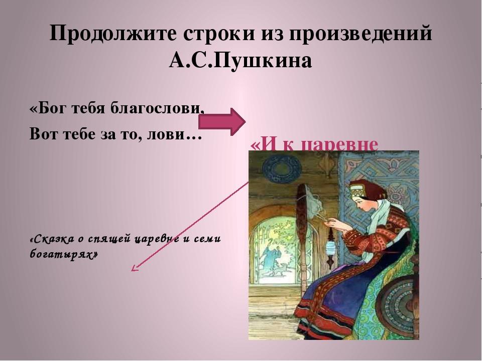 Продолжите строки из произведений А.С.Пушкина «Бог тебя благослови, Вот тебе...