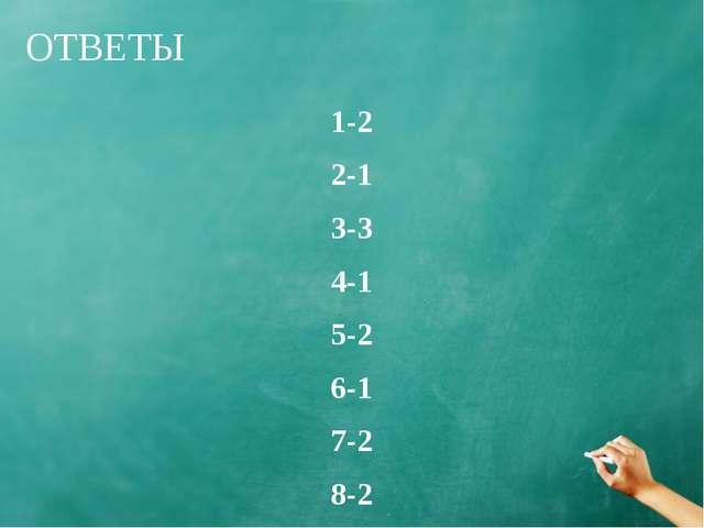 ОТВЕТЫ 1-2 2-1 3-3 4-1 5-2 6-1 7-2 8-2