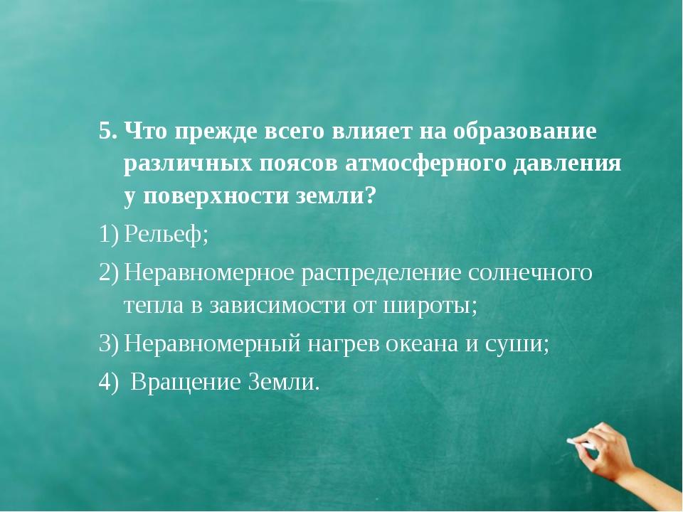 5. Что прежде всего влияет на образование различных поясов атмосферного давле...