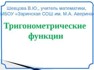 Тригонометрические функции Шевцова В.Ю., учитель математики, МБОУ «Заринская