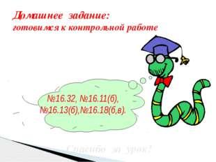 Домашнее задание: готовимся к контрольной работе №16.32, №16.11(б), №16.13(б)