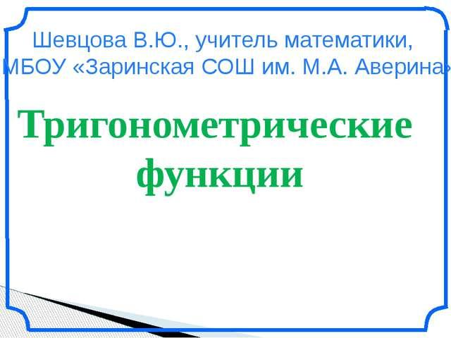 Тригонометрические функции Шевцова В.Ю., учитель математики, МБОУ «Заринская...