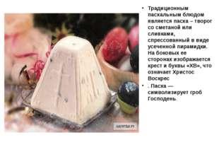 Традиционным пасхальным блюдом является пасха – творог со сметаной или сливк