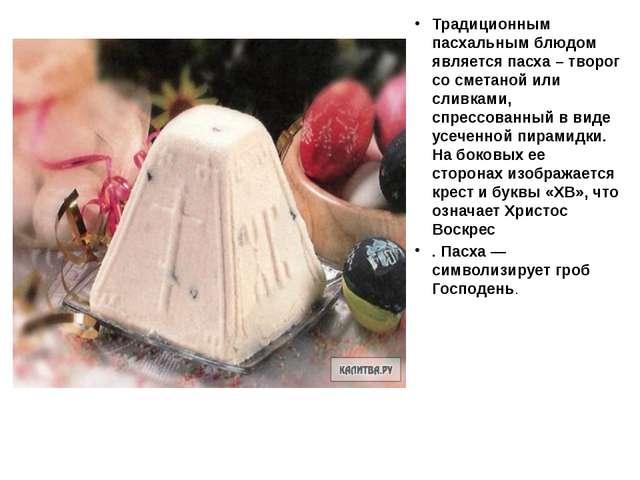 Традиционным пасхальным блюдом является пасха – творог со сметаной или сливк...