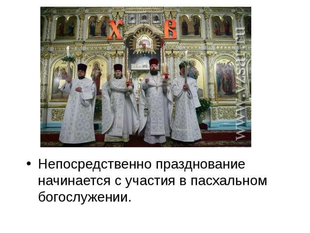 Непосредственно празднование начинается с участия в пасхальном богослужении.