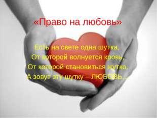 «Право на любовь» Есть на свете одна шутка, От которой волнуется кровь, От ко