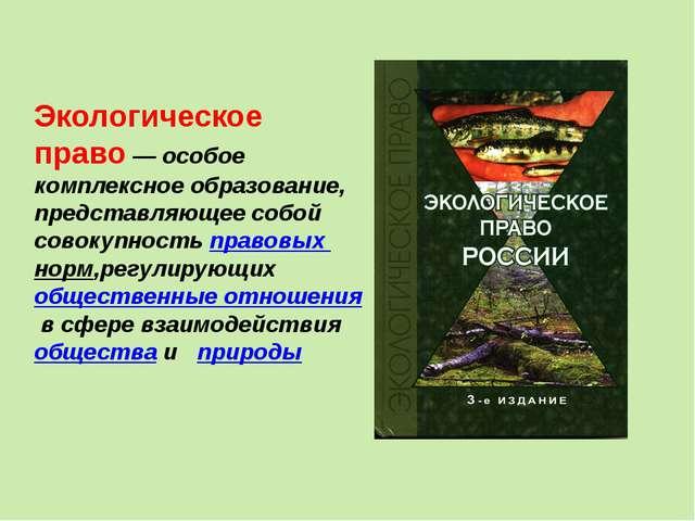 Экологическое право— особое комплексное образование, представляющее собой со...