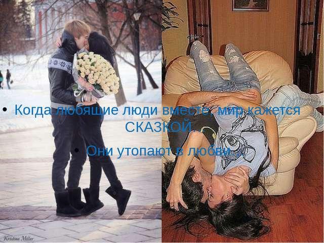 Когда любящие люди вместе, мир кажется СКАЗКОЙ… Они утопают в любви…