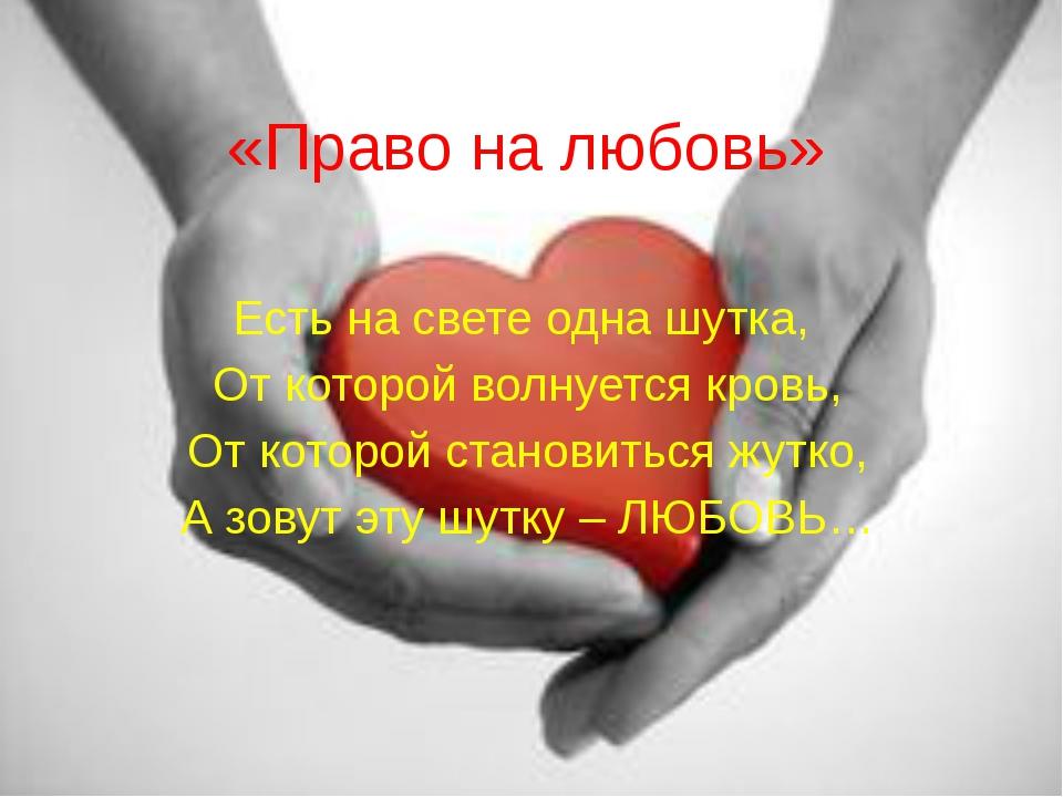 «Право на любовь» Есть на свете одна шутка, От которой волнуется кровь, От ко...