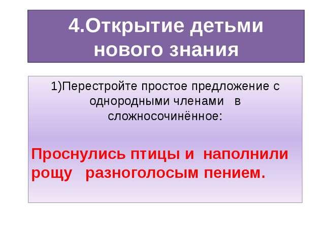 4.Открытие детьми нового знания 1)Перестройте простое предложение с однородны...