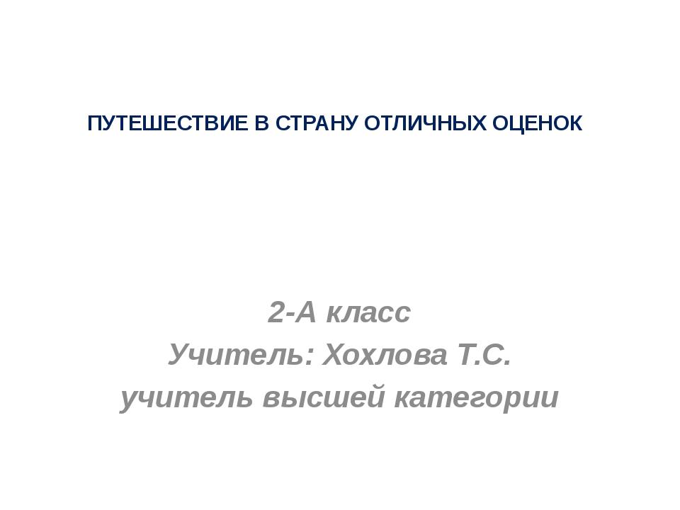 ПУТЕШЕСТВИЕ В СТРАНУ ОТЛИЧНЫХ ОЦЕНОК 2-А класс Учитель: Хохлова Т.С. учитель...
