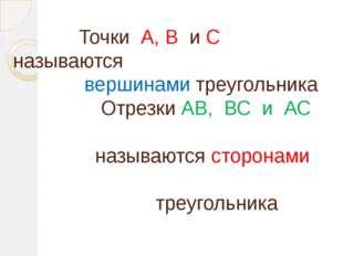 Точки А, В и С называются вершинами треугольника Отрезки АВ, ВС и АС называю