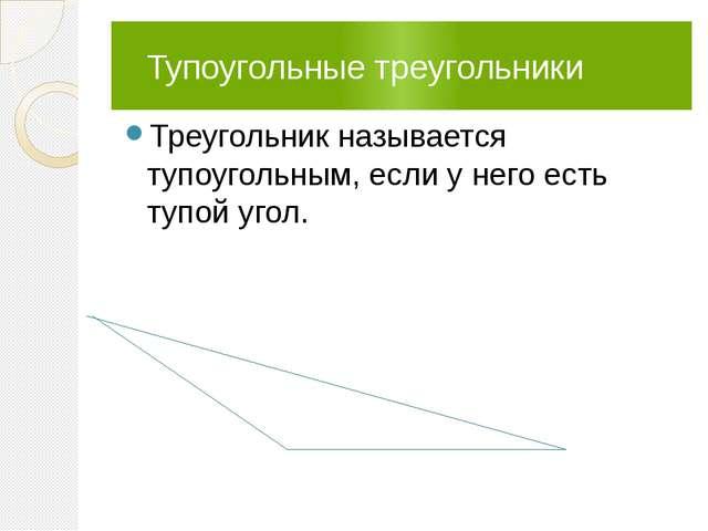 Тупоугольные треугольники Треугольник называется тупоугольным, если у него е...