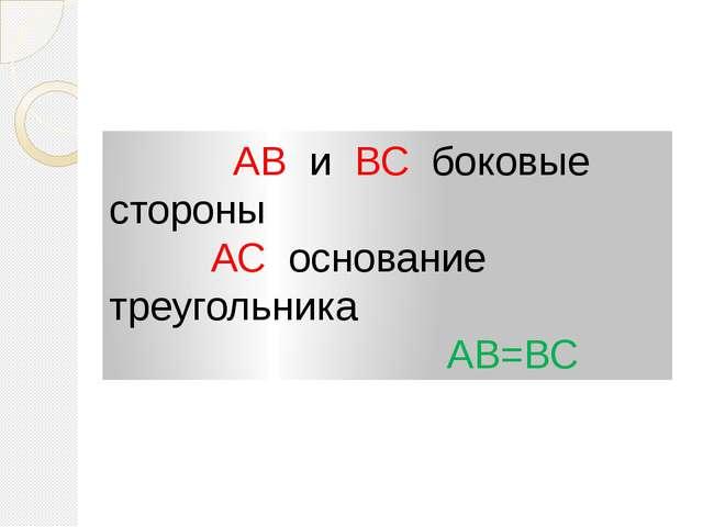 АВ и ВС боковые стороны АС основание треугольника АВ=ВС