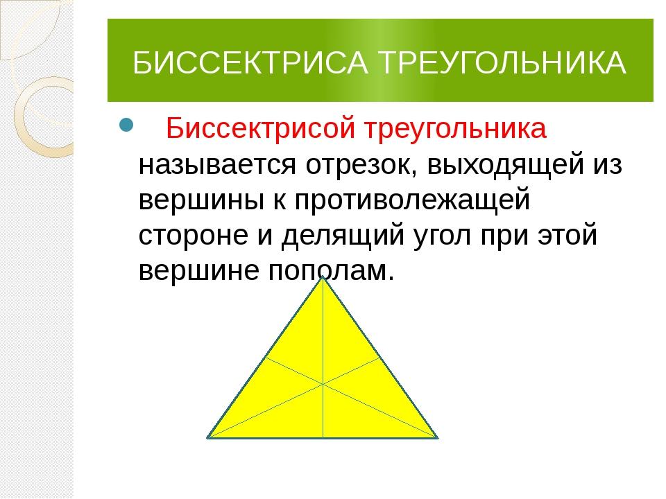 БИССЕКТРИСА ТРЕУГОЛЬНИКА Биссектрисой треугольника называется отрезок, выход...