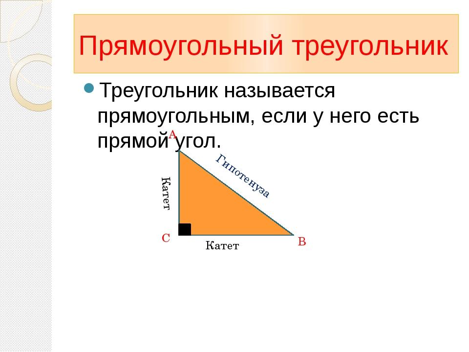Прямоугольный треугольник Треугольник называется прямоугольным, если у него е...