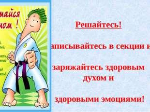 Решайтесь! Записывайтесь в секции и заряжайтесь здоровым духом и здоровыми э