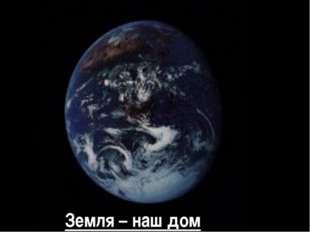Земля – наш дом