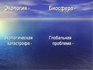Экология - Биосфера - Глобальная проблема - Экологическая катастрофа -
