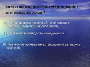 Какое из действий относится к мерам по борьбе с загрязнением атмосферы? А) Вн