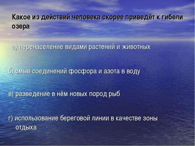 Какое из действий человека скорее приведёт к гибели озера а) перенаселение ви...