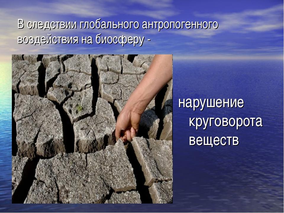В следствии глобального антропогенного воздействия на биосферу - нарушение кр...