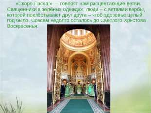 «Скоро Пасха!»— говорят нам расцветающие ветви. Священники взелёных одежда