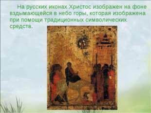 На русских иконах Христос изображен на фоне вздымающейся в небо горы, котора