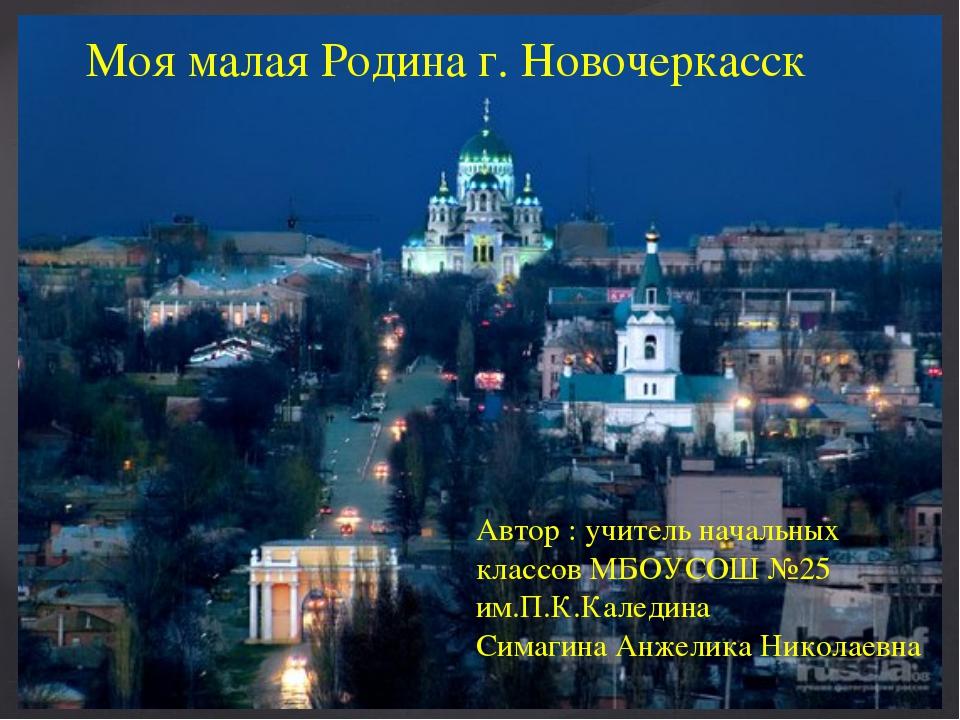 Моя малая Родина г. Новочеркасск Автор : учитель начальных классов МБОУСОШ №2...