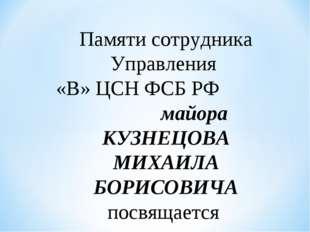 Памяти сотрудника Управления «В» ЦСН ФСБ РФ майора КУЗНЕЦОВА МИХАИЛА БОРИСОВИ