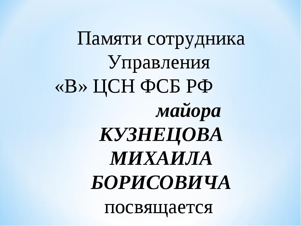 Памяти сотрудника Управления «В» ЦСН ФСБ РФ майора КУЗНЕЦОВА МИХАИЛА БОРИСОВИ...