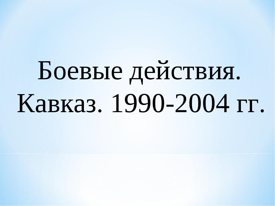 Боевые действия. Кавказ. 1990-2004 гг.