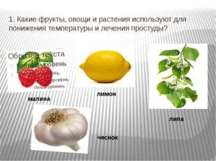 1. Какие фрукты, овощи и растения используют для понижения температуры и лече