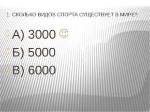 1. СКОЛЬКО ВИДОВ СПОРТА СУЩЕСТВУЕТ В МИРЕ? А) 3000 Б) 5000 В) 6000