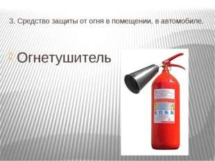 3. Средство защиты от огня в помещении, в автомобиле. Огнетушитель