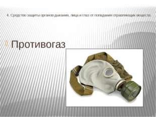 4. Средство защиты органов дыхания, лица и глаз от попадания отравляющих веще