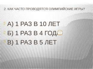 2. КАК ЧАСТО ПРОВОДЯТСЯ ОЛИМПИЙСКИЕ ИГРЫ? А) 1 РАЗ В 10 ЛЕТ Б) 1 РАЗ В 4 ГОДА