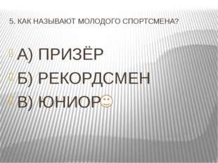 5. КАК НАЗЫВАЮТ МОЛОДОГО СПОРТСМЕНА? А) ПРИЗЁР Б) РЕКОРДСМЕН В) ЮНИОР