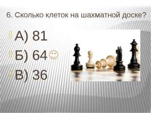 6. Сколько клеток на шахматной доске? А) 81 Б) 64 В) 36