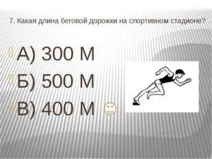 7. Какая длина беговой дорожки на спортивном стадионе? А) 300 М Б) 500 М В) 4