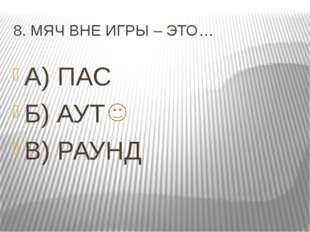 8. МЯЧ ВНЕ ИГРЫ – ЭТО… А) ПАС Б) АУТ В) РАУНД