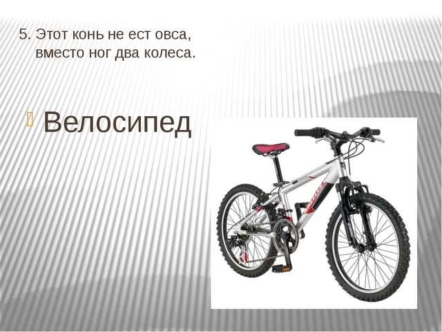5. Этот конь не ест овса, вместо ног два колеса. Велосипед