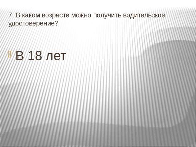 7. В каком возрасте можно получить водительское удостоверение? В 18 лет