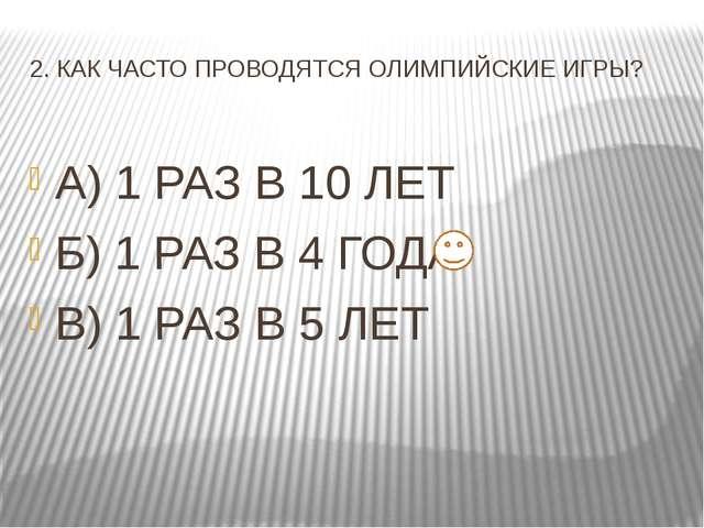 2. КАК ЧАСТО ПРОВОДЯТСЯ ОЛИМПИЙСКИЕ ИГРЫ? А) 1 РАЗ В 10 ЛЕТ Б) 1 РАЗ В 4 ГОДА...